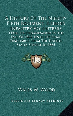 A   History of the Ninety-Fifth Regiment, Illinois Infantry Volunteers: From Its Organization in the Fall of 1862, Until Its Final Discharge from the by Wood, Wales W. [Hardcover]